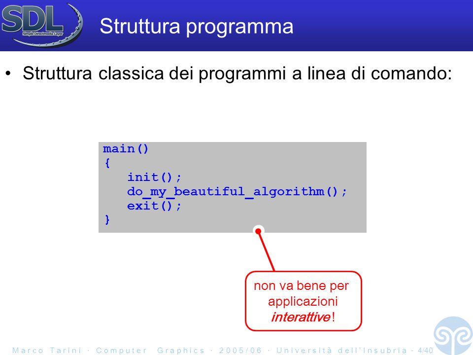M a r c o T a r i n i C o m p u t e r G r a p h i c s 2 0 0 5 / 0 6 U n i v e r s i t à d e l l I n s u b r i a - 4/40 Struttura programma Struttura classica dei programmi a linea di comando: main() { init(); do_my_beautiful_algorithm(); exit(); } non va bene per applicazioni interattive !