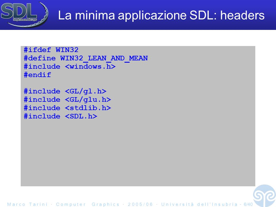 M a r c o T a r i n i C o m p u t e r G r a p h i c s 2 0 0 5 / 0 6 U n i v e r s i t à d e l l I n s u b r i a - 7/40 La minima applicazione SDL: main int main(int argc, char **argv) { SDL_Init(SDL_INIT_VIDEO); SDL_SetVideoMode(640, 480, 0, SDL_OPENGL); int done = 0; while ( .