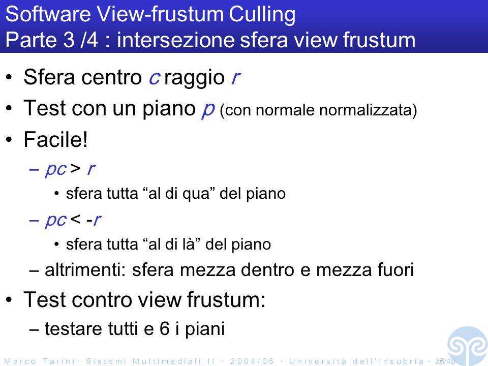 M a r c o T a r i n i S i s t e m i M u l t i m e d i a l i I I 2 0 0 4 / 0 5 U n i v e r s i t à d e l l I n s u b r i a - 26/40 Software View-frustum Culling Parte 3 /4 : intersezione sfera view frustum Sfera centro c raggio r Test con un piano p (con normale normalizzata) Facile.