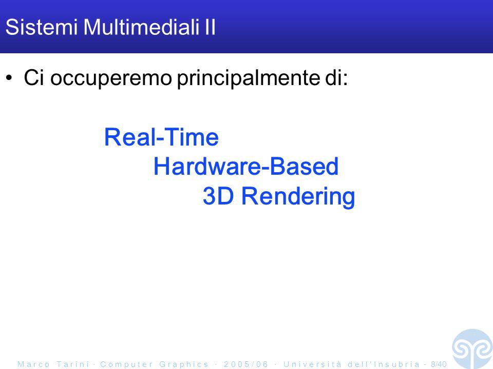 M a r c o T a r i n i C o m p u t e r G r a p h i c s 2 0 0 5 / 0 6 U n i v e r s i t à d e l l I n s u b r i a - 9/40 Hardware specializzato per il rendering Vantaggio: efficienza computazioni più ripetute hard-wired nel chipset parallelismo rendering/resto-dell-applicazione: –rendering nella scheda grafica –resto dell applicazione libera di utilizzare la CPU e RAM base MA SOPRATTUTTO: sfruttamento del parallelismo implicito nel problema di rendering –sotto forma di parallelismo di pipeline –sotto forma di parallelismo in ogni fase del pipeline Svantaggio: rigidità vincola l approccio usato per fare rendering...