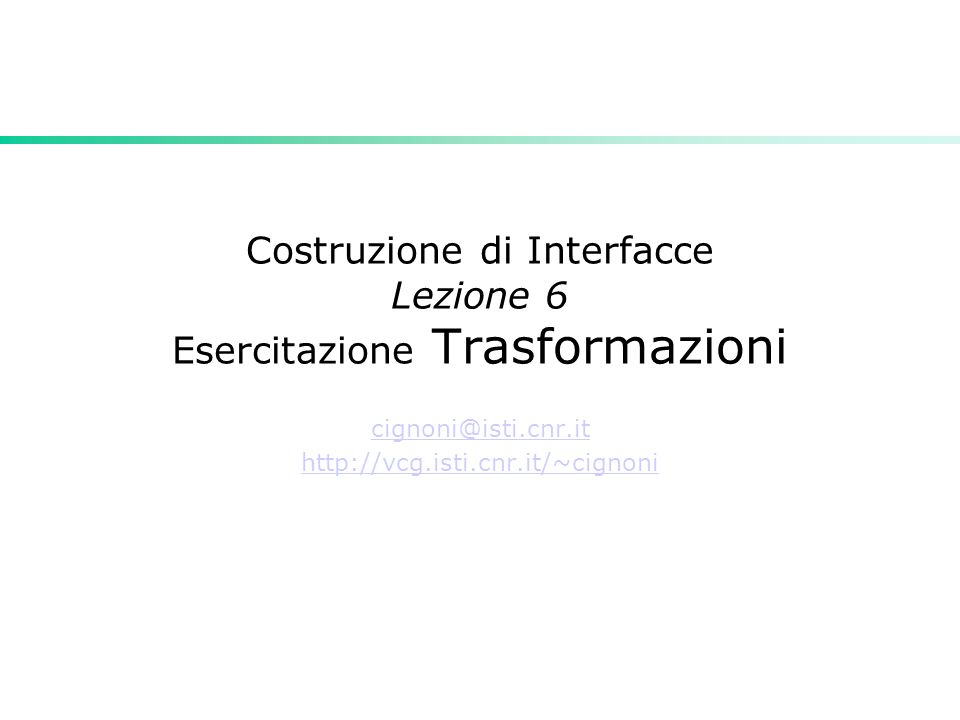Costruzione di Interfacce Lezione 6 Esercitazione Trasformazioni cignoni@isti.cnr.it http://vcg.isti.cnr.it/~cignoni