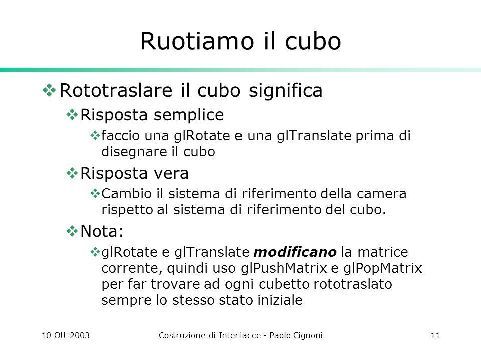 10 Ott 2003Costruzione di Interfacce - Paolo Cignoni11 Ruotiamo il cubo Rototraslare il cubo significa Risposta semplice faccio una glRotate e una glTranslate prima di disegnare il cubo Risposta vera Cambio il sistema di riferimento della camera rispetto al sistema di riferimento del cubo.