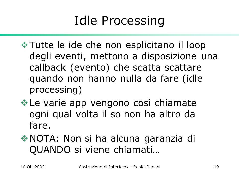 10 Ott 2003Costruzione di Interfacce - Paolo Cignoni19 Idle Processing Tutte le ide che non esplicitano il loop degli eventi, mettono a disposizione una callback (evento) che scatta scattare quando non hanno nulla da fare (idle processing) Le varie app vengono cosi chiamate ogni qual volta il so non ha altro da fare.