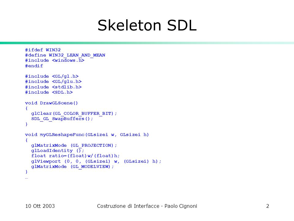 10 Ott 2003Costruzione di Interfacce - Paolo Cignoni3 Skeleton SDL int main(int argc, char **argv) { if ( SDL_Init(SDL_INIT_VIDEO) < 0 ) { fprintf(stderr, Unable to initialize SDL: %s\n , SDL_GetError()); exit(1); } if ( SDL_SetVideoMode(640, 480, 0, SDL_OPENGL |SDL_RESIZABLE) == NULL ) { fprintf(stderr, Unable to create OpenGL screen: %s\n , SDL_GetError()); SDL_Quit(); exit(2); } /* Loop, drawing and checking events */ int done = 0; myGLReshapeFunc(640,480); while ( .