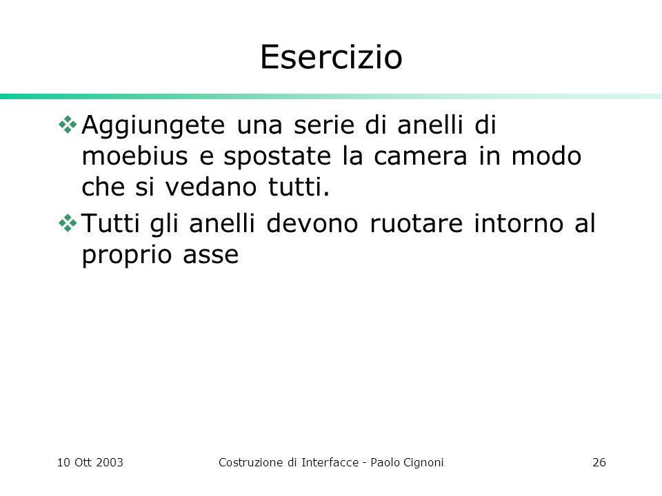 10 Ott 2003Costruzione di Interfacce - Paolo Cignoni26 Esercizio Aggiungete una serie di anelli di moebius e spostate la camera in modo che si vedano tutti.