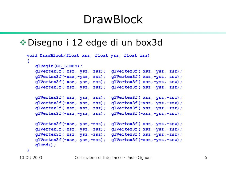 10 Ott 2003Costruzione di Interfacce - Paolo Cignoni17 Moebius Ring void DrawRing(int step, float r, int twist) { float angle=360.0f/step; float angletwist=(180.0f*twist)/step; for(int i=0;i<step;++i) { glPushMatrix(); glRotatef(i*angle,0,1,0); glTranslatef(r,0,0); glRotatef(i*angletwist,0,0,1); DrawBlock(1.5,.5,.5); glPopMatrix(); }