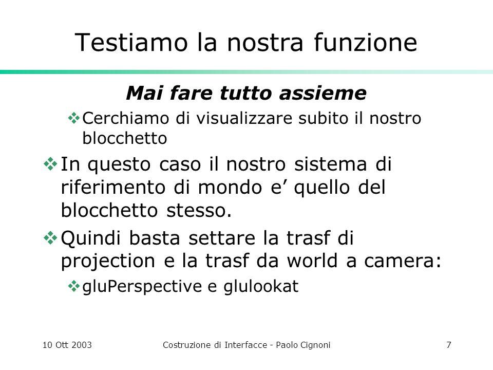 10 Ott 2003Costruzione di Interfacce - Paolo Cignoni7 Testiamo la nostra funzione Mai fare tutto assieme Cerchiamo di visualizzare subito il nostro blocchetto In questo caso il nostro sistema di riferimento di mondo e quello del blocchetto stesso.