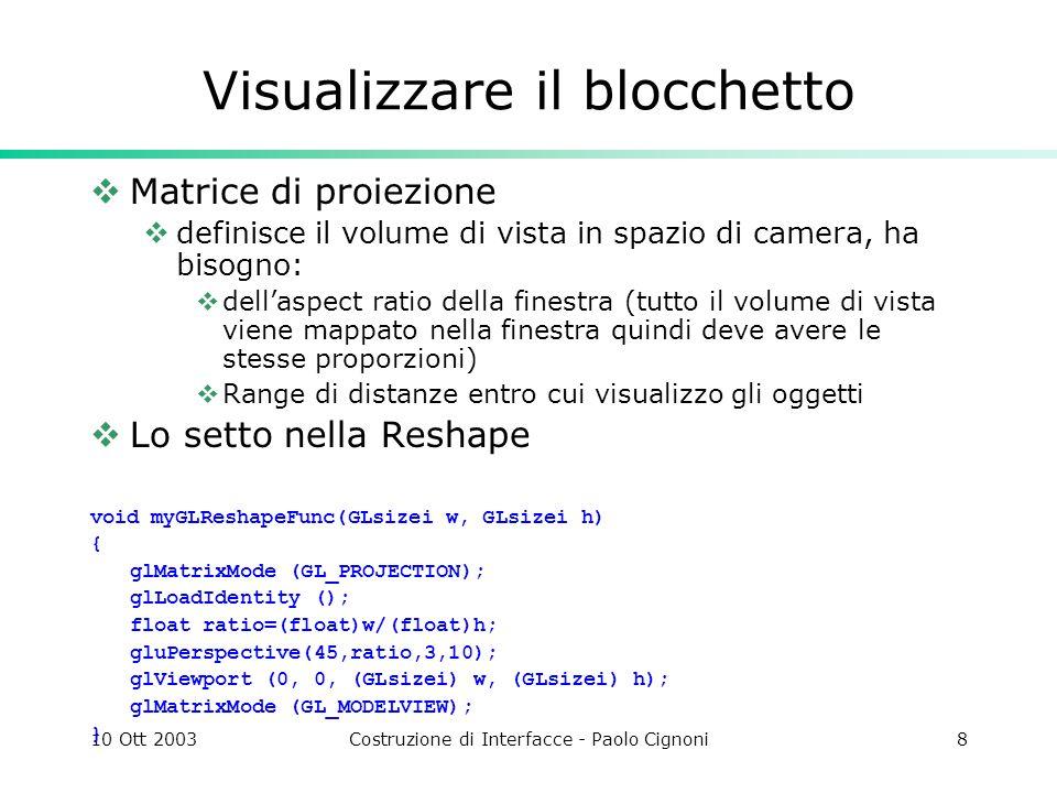 10 Ott 2003Costruzione di Interfacce - Paolo Cignoni8 Visualizzare il blocchetto Matrice di proiezione definisce il volume di vista in spazio di camera, ha bisogno: dellaspect ratio della finestra (tutto il volume di vista viene mappato nella finestra quindi deve avere le stesse proporzioni) Range di distanze entro cui visualizzo gli oggetti Lo setto nella Reshape void myGLReshapeFunc(GLsizei w, GLsizei h) { glMatrixMode (GL_PROJECTION); glLoadIdentity (); float ratio=(float)w/(float)h; gluPerspective(45,ratio,3,10); glViewport (0, 0, (GLsizei) w, (GLsizei) h); glMatrixMode (GL_MODELVIEW); }