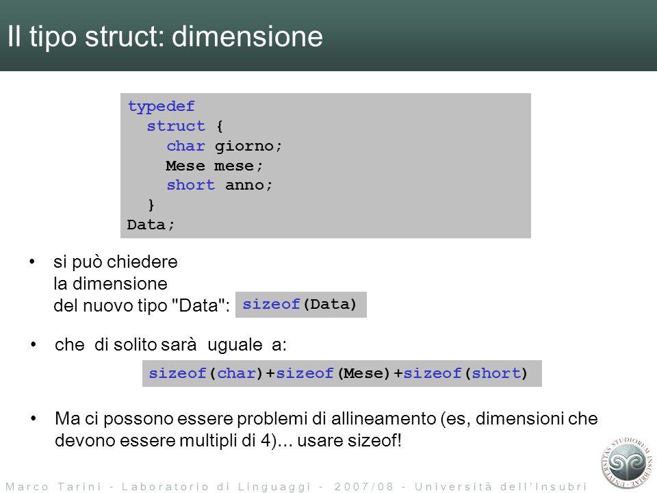 M a r c o T a r i n i - L a b o r a t o r i o d i L i n g u a g g i - 2 0 0 7 / 0 8 - U n i v e r s i t à d e l l I n s u b r i a Il tipo struct: strutture innestate (nested) typedef struct { char giorno; Mese mese; short anno; } Data; typedef struct { Data partenza; Data arrivo; int numero_stanza; } Prenotazione; Prenotazione p = { { 28, OTTOBRE, 2004 }, { 2, NOVEMBRE, 2004 }, 23 }; /* definizione var p, con inizializzazione */