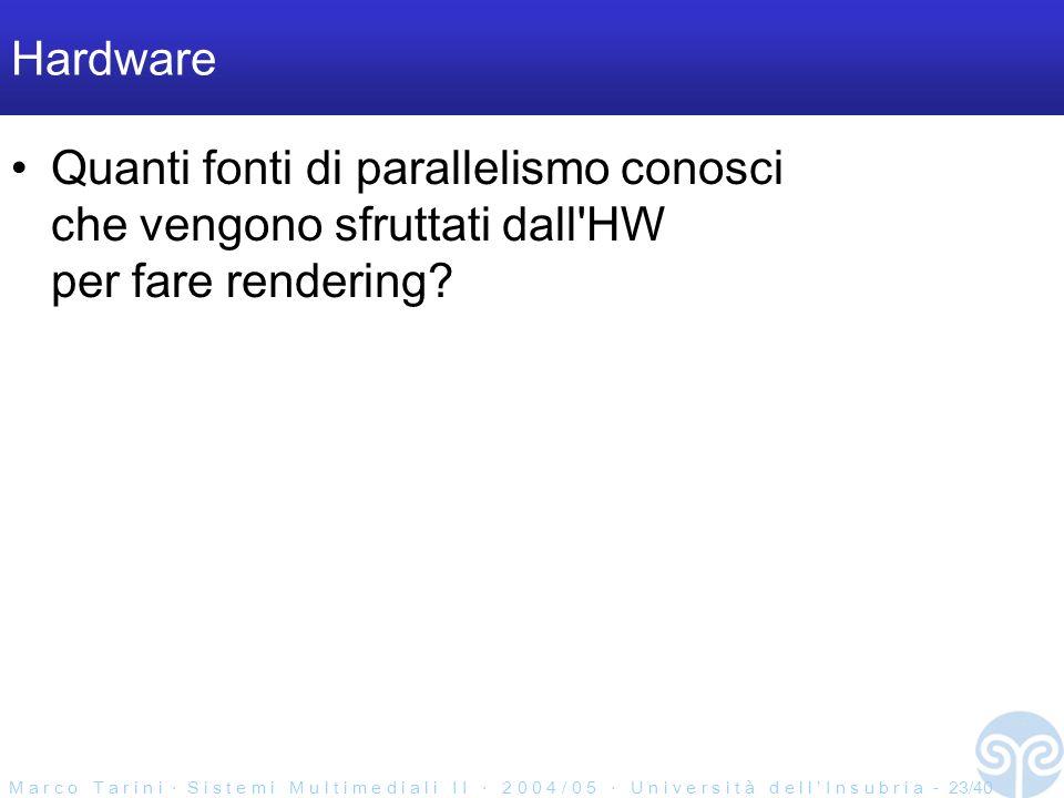 M a r c o T a r i n i S i s t e m i M u l t i m e d i a l i I I 2 0 0 4 / 0 5 U n i v e r s i t à d e l l I n s u b r i a - 23/40 Hardware Quanti fonti di parallelismo conosci che vengono sfruttati dall HW per fare rendering