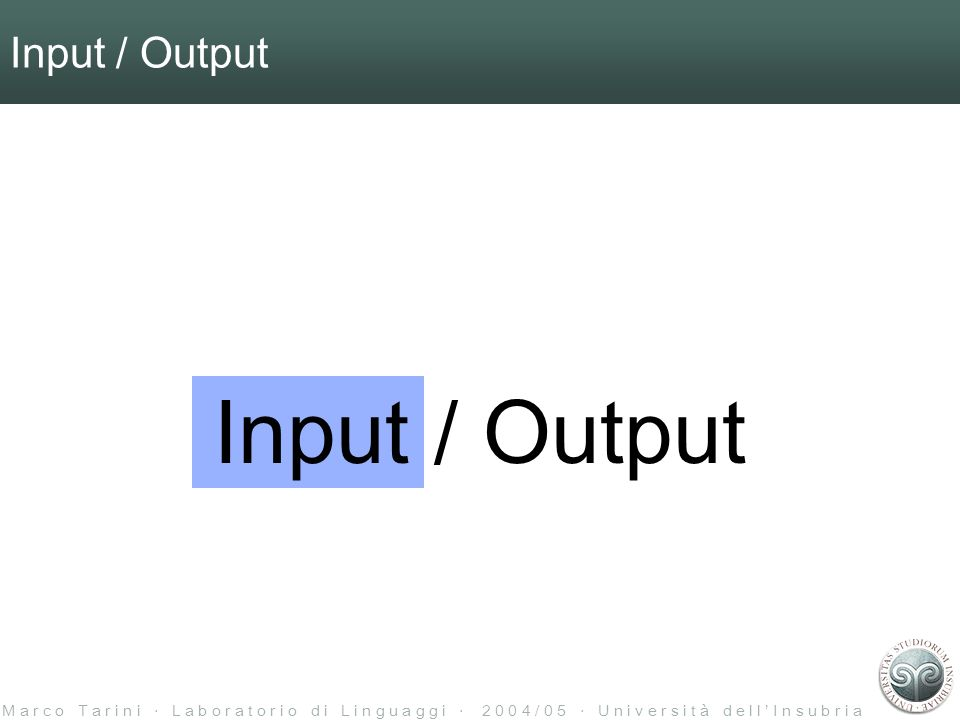 M a r c o T a r i n i L a b o r a t o r i o d i L i n g u a g g i 2 0 0 4 / 0 5 U n i v e r s i t à d e l l I n s u b r i a Input / Output