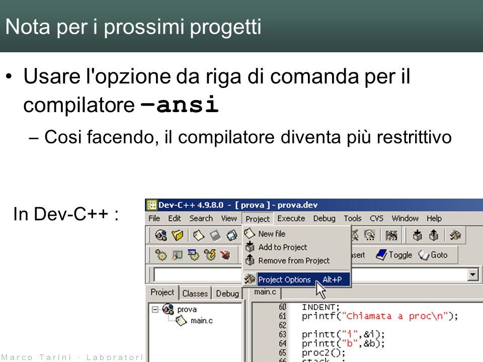 M a r c o T a r i n i L a b o r a t o r i o d i L i n g u a g g i 2 0 0 4 / 0 5 U n i v e r s i t à d e l l I n s u b r i a Nota per i prossimi progetti Usare l opzione da riga di comanda per il compilatore –ansi –Cosi facendo, il compilatore diventa più restrittivo In Dev-C++ :
