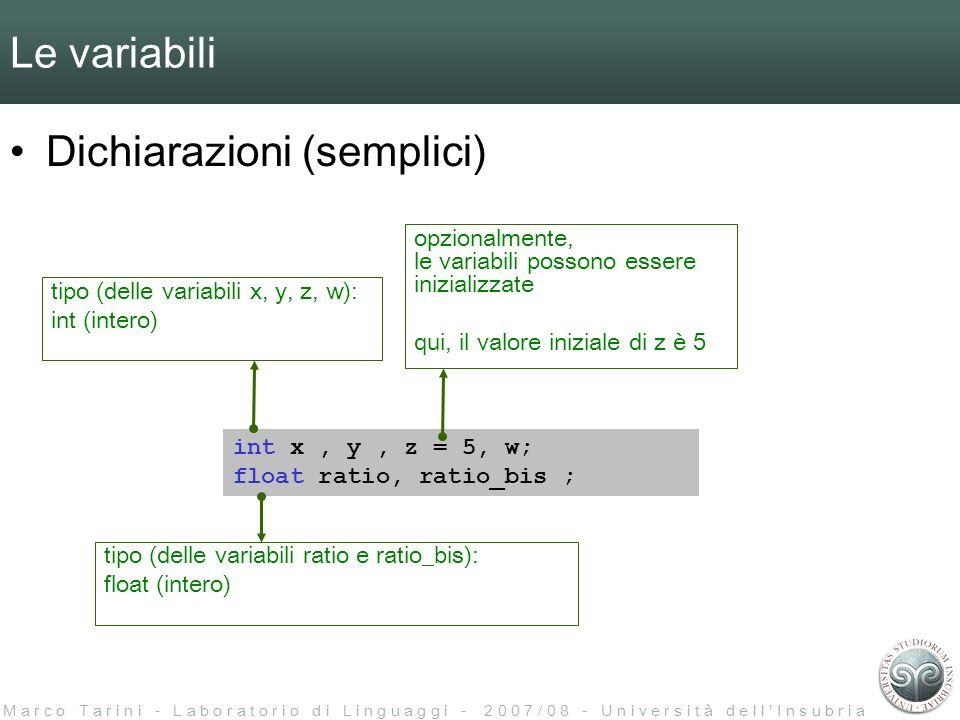 M a r c o T a r i n i - L a b o r a t o r i o d i L i n g u a g g i - 2 0 0 7 / 0 8 - U n i v e r s i t à d e l l I n s u b r i a Le variabili Dichiarazioni (semplici) int x, y, z = 5, w; float ratio, ratio_bis ; opzionalmente, le variabili possono essere inizializzate qui, il valore iniziale di z è 5 tipo (delle variabili x, y, z, w): int (intero) tipo (delle variabili ratio e ratio_bis): float (intero)