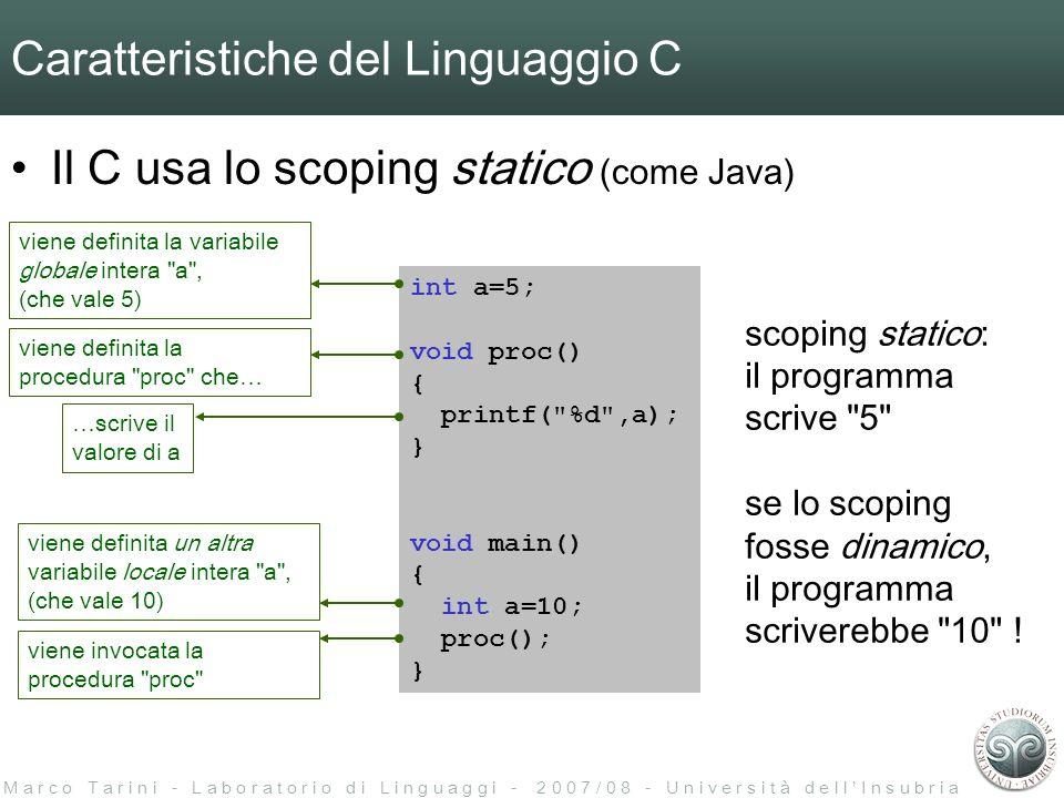 M a r c o T a r i n i - L a b o r a t o r i o d i L i n g u a g g i - 2 0 0 7 / 0 8 - U n i v e r s i t à d e l l I n s u b r i a Caratteristiche del Linguaggio C Il C usa lo scoping statico (come Java) int a=5; void proc() { printf( %d ,a); } void main() { int a=10; proc(); } viene definita la variabile globale intera a , (che vale 5) viene definita un altra variabile locale intera a , (che vale 10) viene definita la procedura proc che… …scrive il valore di a viene invocata la procedura proc scoping statico: il programma scrive 5 se lo scoping fosse dinamico, il programma scriverebbe 10 !