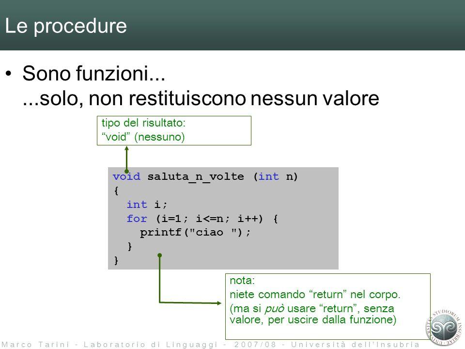 M a r c o T a r i n i - L a b o r a t o r i o d i L i n g u a g g i - 2 0 0 7 / 0 8 - U n i v e r s i t à d e l l I n s u b r i a Le procedure void saluta_n_volte (int n) { int i; for (i=1; i<=n; i++) { printf( ciao ); } Sono funzioni......solo, non restituiscono nessun valore tipo del risultato: void (nessuno) nota: niete comando return nel corpo.