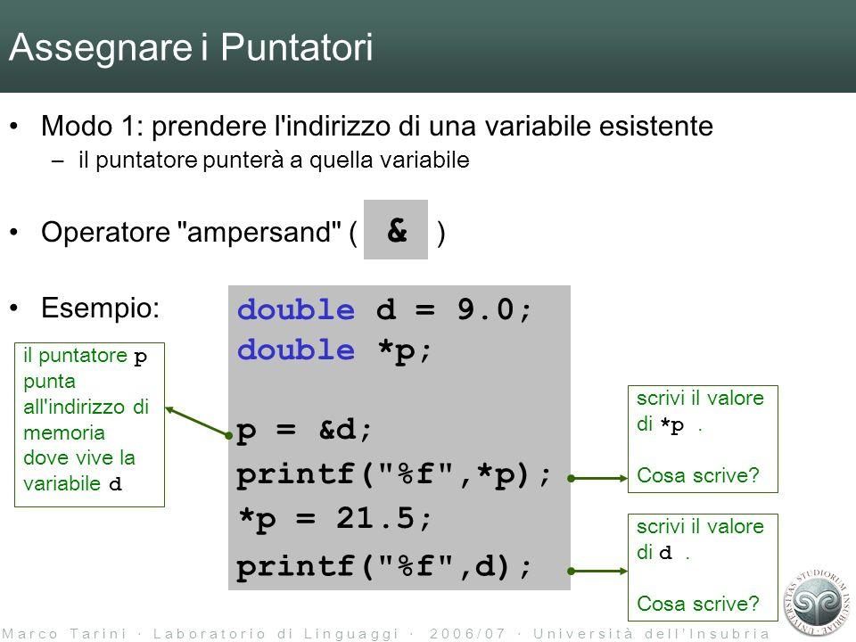 M a r c o T a r i n i L a b o r a t o r i o d i L i n g u a g g i 2 0 0 6 / 0 7 U n i v e r s i t à d e l l I n s u b r i a Assegnare i Puntatori Modo 1: prendere l indirizzo di una variabile esistente –il puntatore punterà a quella variabile Operatore ampersand ( ) Esempio: & double d = 9.0; double *p; p = &d; *p = 21.5; printf( %f ,*p); il puntatore p punta all indirizzo di memoria dove vive la variabile d scrivi il valore di *p.