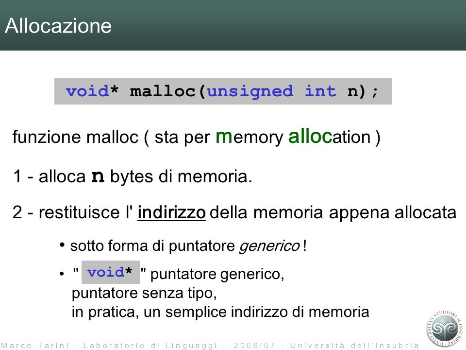 M a r c o T a r i n i L a b o r a t o r i o d i L i n g u a g g i 2 0 0 6 / 0 7 U n i v e r s i t à d e l l I n s u b r i a Allocazione void* malloc(unsigned int n); funzione malloc ( sta per m emory alloc ation ) 1 - alloca n bytes di memoria.