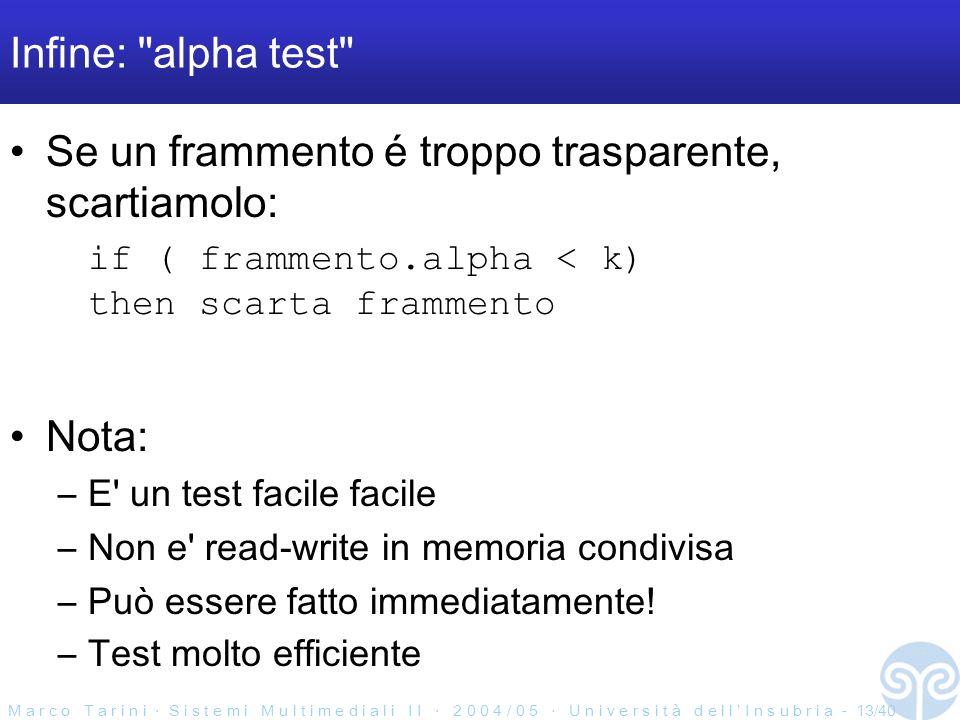 M a r c o T a r i n i S i s t e m i M u l t i m e d i a l i I I 2 0 0 4 / 0 5 U n i v e r s i t à d e l l I n s u b r i a - 13/40 Infine: alpha test Se un frammento é troppo trasparente, scartiamolo: if ( frammento.alpha < k) then scarta frammento Nota: –E un test facile facile –Non e read-write in memoria condivisa –Può essere fatto immediatamente.