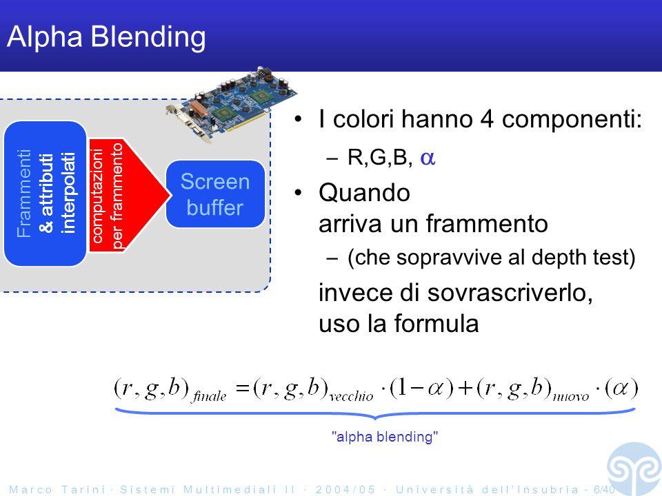 M a r c o T a r i n i S i s t e m i M u l t i m e d i a l i I I 2 0 0 4 / 0 5 U n i v e r s i t à d e l l I n s u b r i a - 6/40 Alpha Blending I colori hanno 4 componenti: –R,G,B, Quando arriva un frammento –(che sopravvive al depth test) invece di sovrascriverlo, uso la formula Frammenti & attributi interpolati Screen buffer computazioni per frammento alpha blending