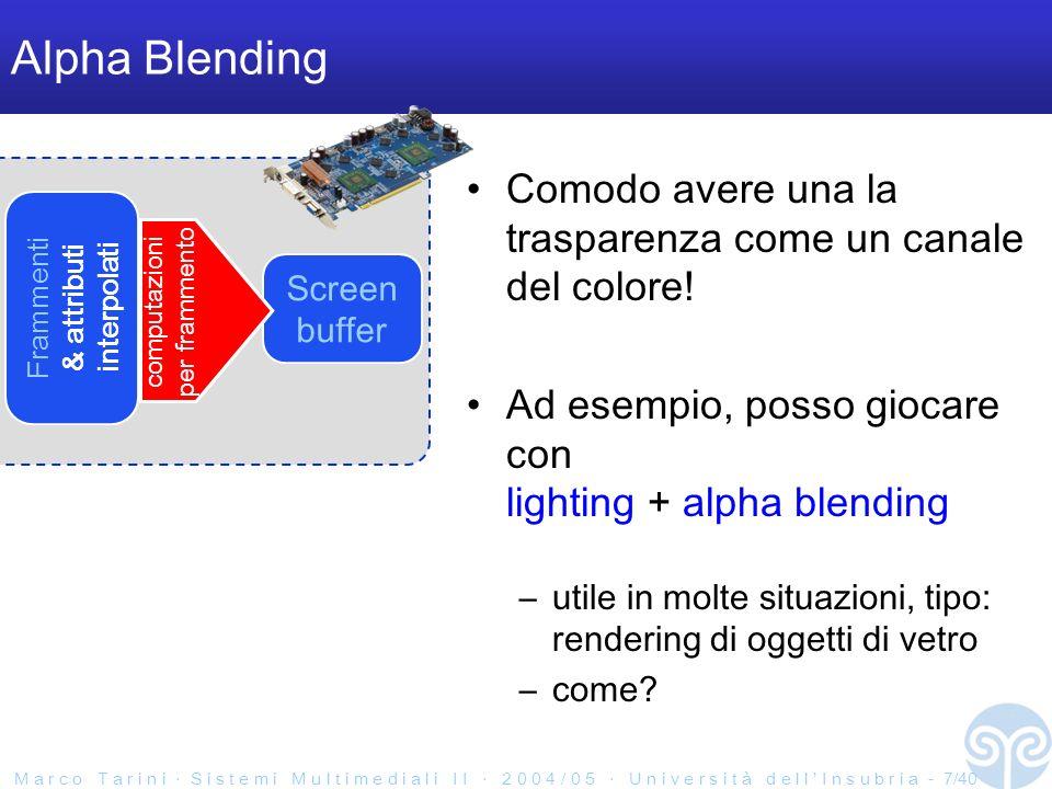 M a r c o T a r i n i S i s t e m i M u l t i m e d i a l i I I 2 0 0 4 / 0 5 U n i v e r s i t à d e l l I n s u b r i a - 8/40 Alpha Blending Nota: l alpha blending e una operazione di read-write su memoria condivisa (come il depth test) cautela da parte di chi la implementa in HW...