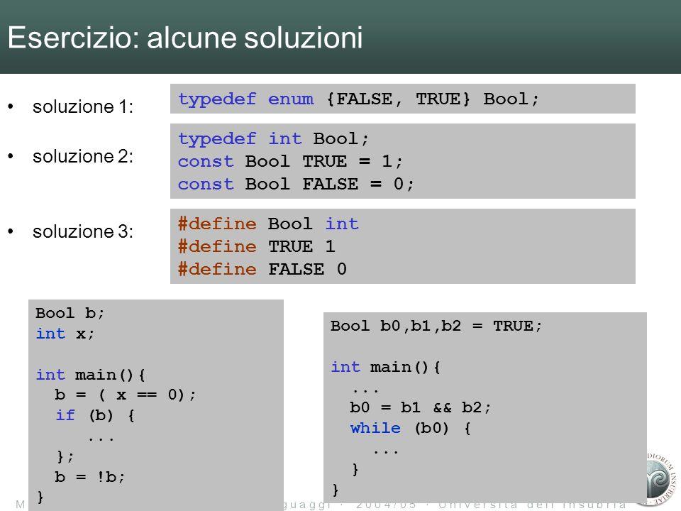 M a r c o T a r i n i L a b o r a t o r i o d i L i n g u a g g i 2 0 0 4 / 0 5 U n i v e r s i t à d e l l I n s u b r i a Esercizio: alcune soluzioni soluzione 1: soluzione 2: soluzione 3: typedef enum {FALSE, TRUE} Bool; typedef int Bool; const Bool TRUE = 1; const Bool FALSE = 0; #define Bool int #define TRUE 1 #define FALSE 0 Bool b; int x; int main(){ b = ( x == 0); if (b) {...