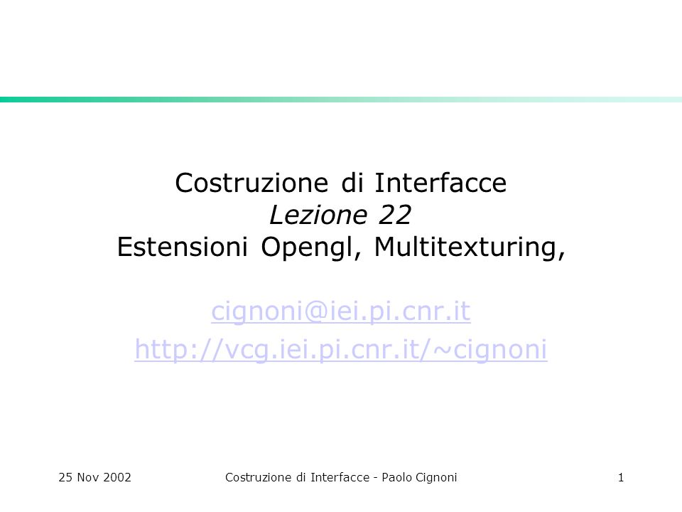 25 Nov 2002Costruzione di Interfacce - Paolo Cignoni1 Costruzione di Interfacce Lezione 22 Estensioni Opengl, Multitexturing, cignoni@iei.pi.cnr.it http://vcg.iei.pi.cnr.it/~cignoni