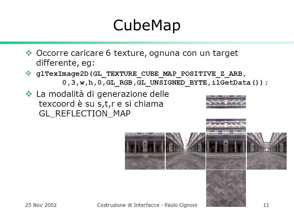 25 Nov 2002Costruzione di Interfacce - Paolo Cignoni11 CubeMap Occorre caricare 6 texture, ognuna con un target differente, eg: glTexImage2D(GL_TEXTURE_CUBE_MAP_POSITIVE_Z_ARB, 0,3,w,h,0,GL_RGB,GL_UNSIGNED_BYTE,ilGetData()); La modalità di generazione delle texcoord è su s,t,r e si chiama GL_REFLECTION_MAP