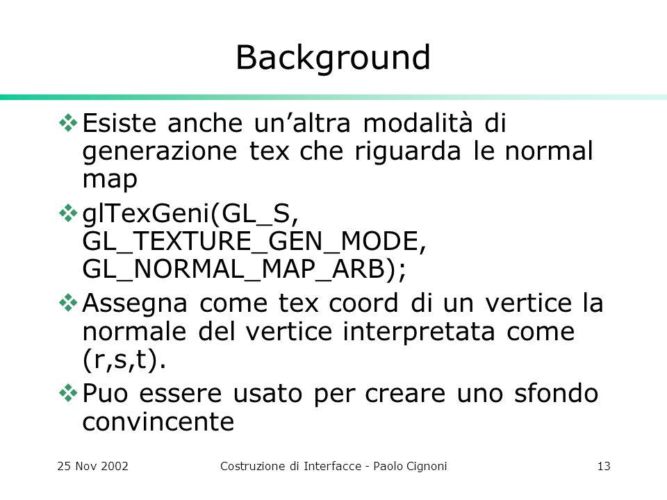 25 Nov 2002Costruzione di Interfacce - Paolo Cignoni13 Background Esiste anche unaltra modalità di generazione tex che riguarda le normal map glTexGen