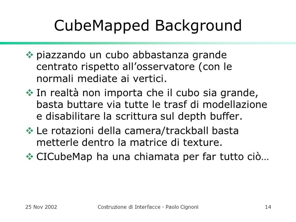 25 Nov 2002Costruzione di Interfacce - Paolo Cignoni14 CubeMapped Background piazzando un cubo abbastanza grande centrato rispetto allosservatore (con le normali mediate ai vertici.