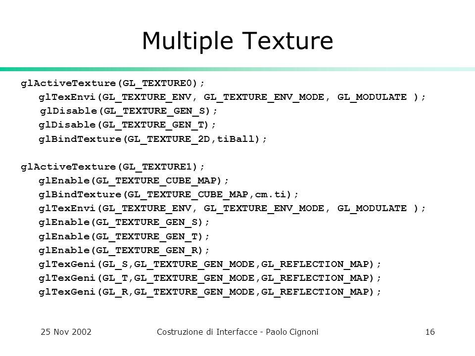 25 Nov 2002Costruzione di Interfacce - Paolo Cignoni16 Multiple Texture glActiveTexture(GL_TEXTURE0); glTexEnvi(GL_TEXTURE_ENV, GL_TEXTURE_ENV_MODE, G