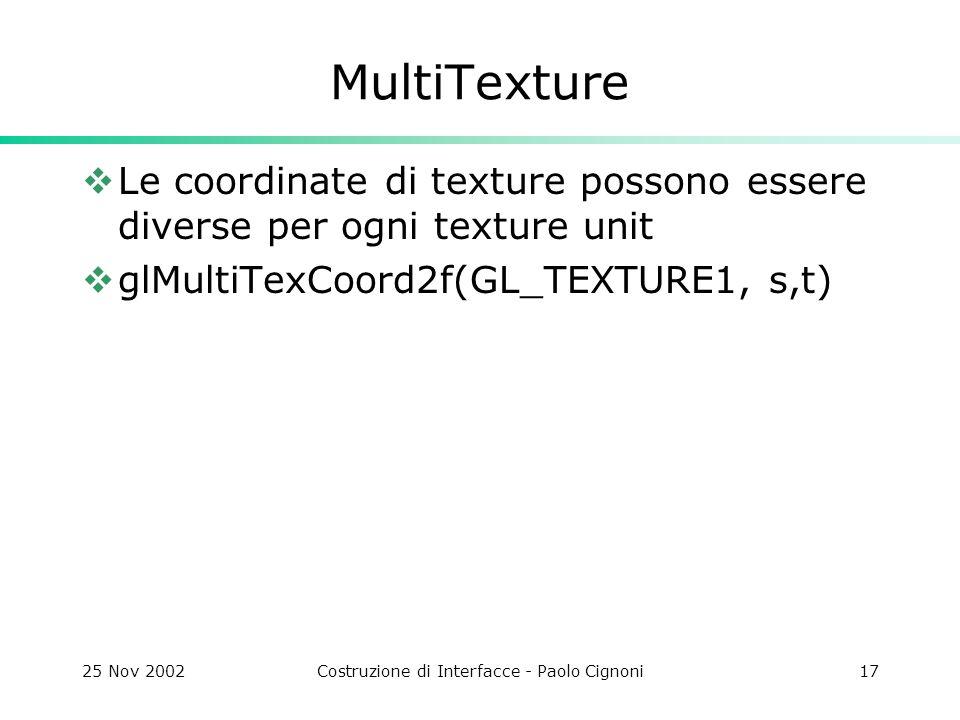 25 Nov 2002Costruzione di Interfacce - Paolo Cignoni17 MultiTexture Le coordinate di texture possono essere diverse per ogni texture unit glMultiTexCoord2f(GL_TEXTURE1, s,t)