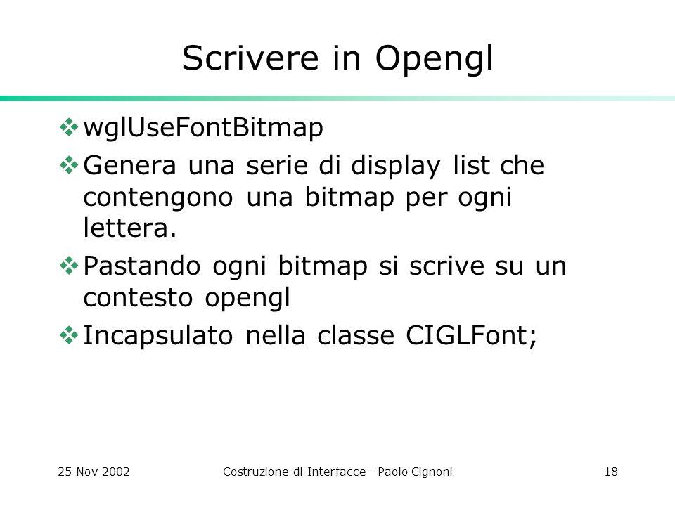 25 Nov 2002Costruzione di Interfacce - Paolo Cignoni18 Scrivere in Opengl wglUseFontBitmap Genera una serie di display list che contengono una bitmap per ogni lettera.