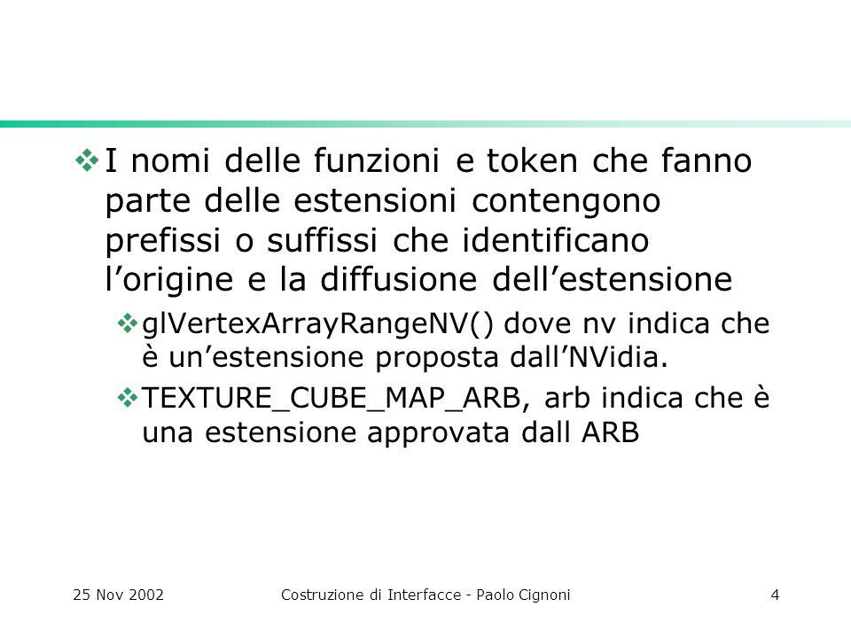 25 Nov 2002Costruzione di Interfacce - Paolo Cignoni15 MultiTexture In opengl è possibile usare più di una texture contemporaneamente Tramite estensione Ogni Texture unit ha un proprio stato (environment, parameters)