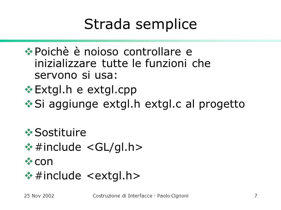25 Nov 2002Costruzione di Interfacce - Paolo Cignoni7 Strada semplice Poichè è noioso controllare e inizializzare tutte le funzioni che servono si usa: Extgl.h e extgl.cpp Si aggiunge extgl.h extgl.c al progetto Sostituire #include con #include