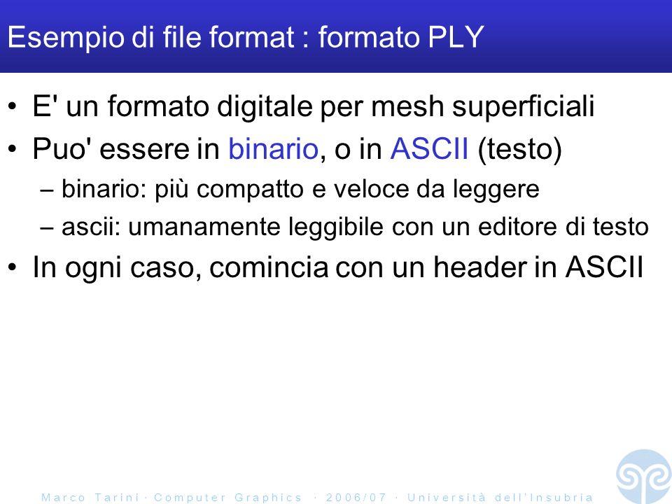 M a r c o T a r i n i C o m p u t e r G r a p h i c s 2 0 0 6 / 0 7 U n i v e r s i t à d e l l I n s u b r i a Esempio di file format : formato PLY E un formato digitale per mesh superficiali Puo essere in binario, o in ASCII (testo) –binario: più compatto e veloce da leggere –ascii: umanamente leggibile con un editore di testo In ogni caso, comincia con un header in ASCII