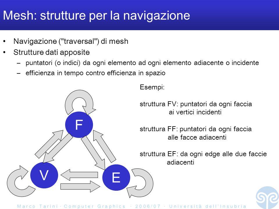 M a r c o T a r i n i C o m p u t e r G r a p h i c s 2 0 0 6 / 0 7 U n i v e r s i t à d e l l I n s u b r i a Mesh: strutture per la navigazione Navigazione ( traversal ) di mesh Strutture dati apposite –puntatori (o indici) da ogni elemento ad ogni elemento adiacente o incidente –efficienza in tempo contro efficienza in spazio F V E Esempi: struttura FV: puntatori da ogni faccia ai vertici incidenti struttura FF: puntatori da ogni faccia alle facce adiacenti struttura EF: da ogni edge alle due faccie adiacenti