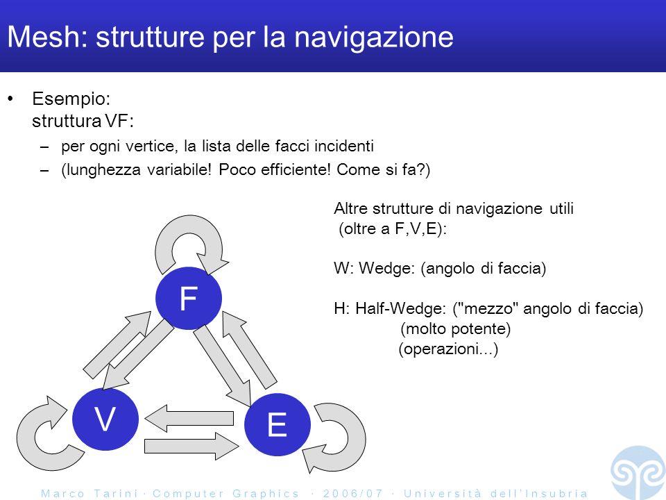 M a r c o T a r i n i C o m p u t e r G r a p h i c s 2 0 0 6 / 0 7 U n i v e r s i t à d e l l I n s u b r i a Mesh: strutture per la navigazione Esempio: struttura VF: –per ogni vertice, la lista delle facci incidenti –(lunghezza variabile.
