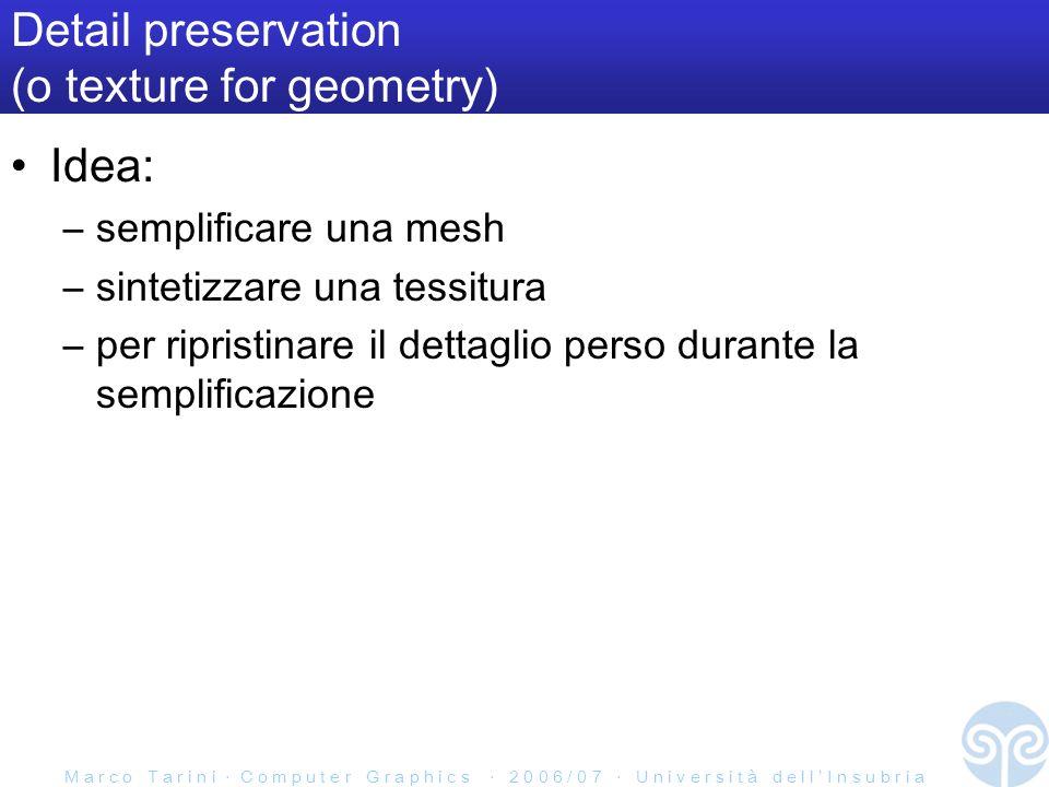 M a r c o T a r i n i C o m p u t e r G r a p h i c s 2 0 0 6 / 0 7 U n i v e r s i t à d e l l I n s u b r i a Detail preservation (o texture for geometry) Idea: –semplificare una mesh –sintetizzare una tessitura –per ripristinare il dettaglio perso durante la semplificazione