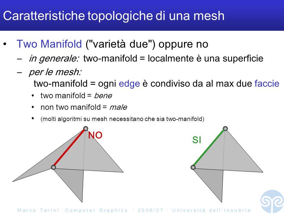 M a r c o T a r i n i C o m p u t e r G r a p h i c s 2 0 0 6 / 0 7 U n i v e r s i t à d e l l I n s u b r i a Caratteristiche topologiche di una mesh Two Manifold ( varietà due ) oppure no – in generale: two-manifold = localmente è una superficie – per le mesh: two-manifold = ogni edge è condiviso da al max due faccie two manifold = bene non two manifold = male (molti algoritmi su mesh necessitano che sia two-manifold) NO SI