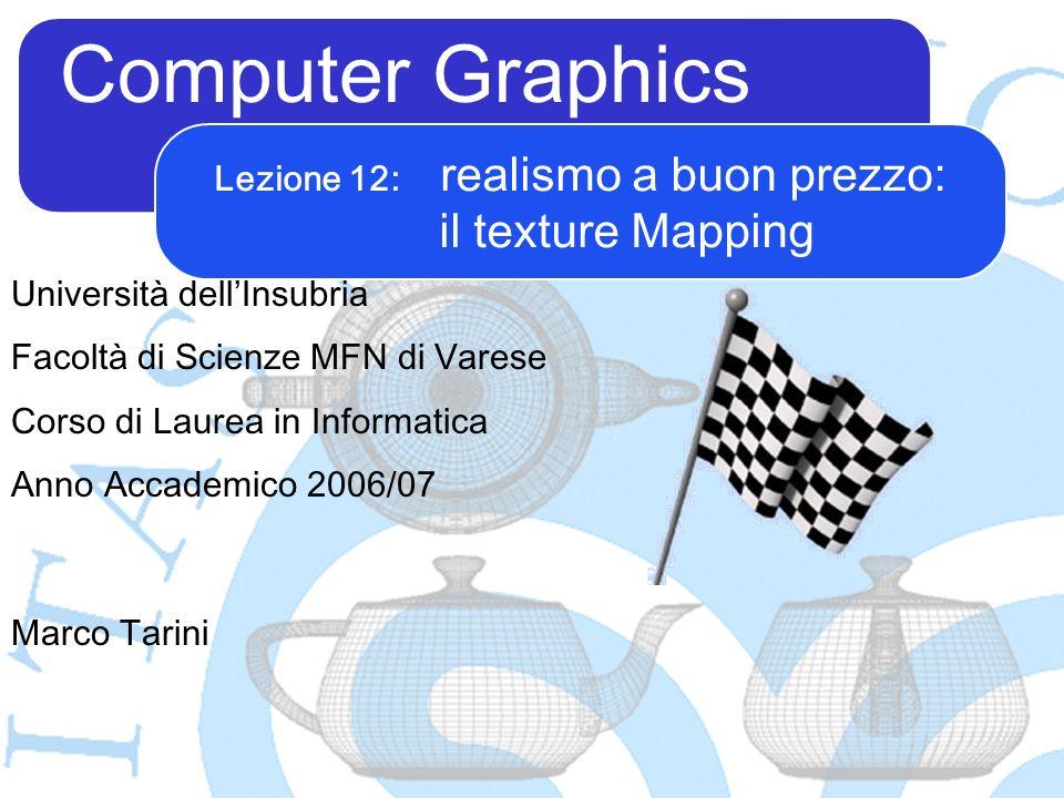 Computer Graphics Marco Tarini Università dellInsubria Facoltà di Scienze MFN di Varese Corso di Laurea in Informatica Anno Accademico 2006/07 Lezione 12: realismo a buon prezzo: il texture Mapping