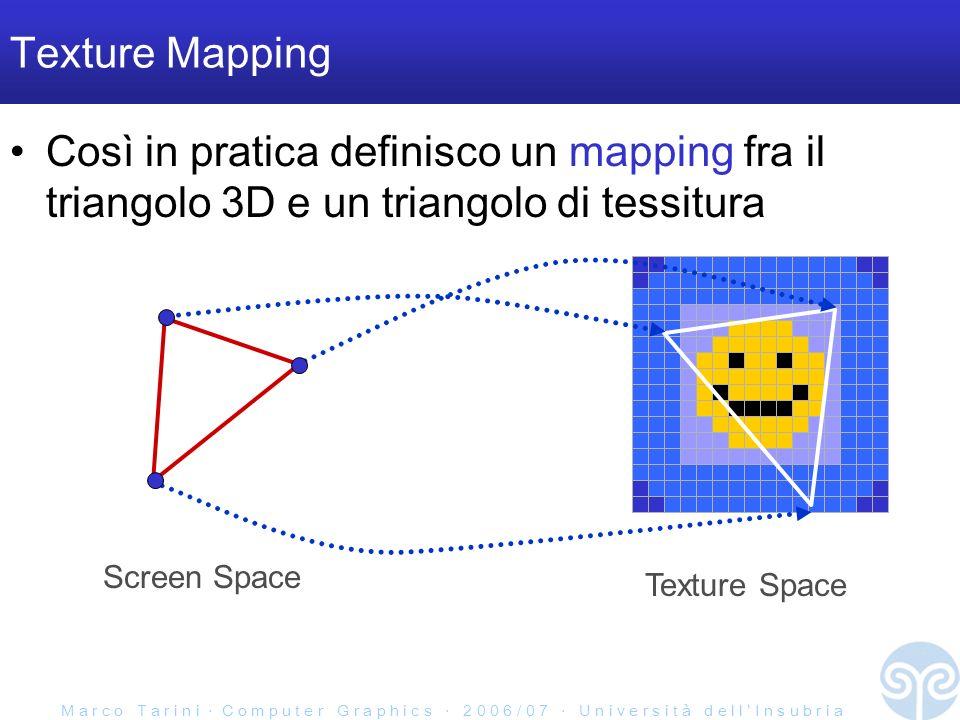 M a r c o T a r i n i C o m p u t e r G r a p h i c s 2 0 0 6 / 0 7 U n i v e r s i t à d e l l I n s u b r i a Texture Mapping Così in pratica definisco un mapping fra il triangolo 3D e un triangolo di tessitura Texture Space Screen Space