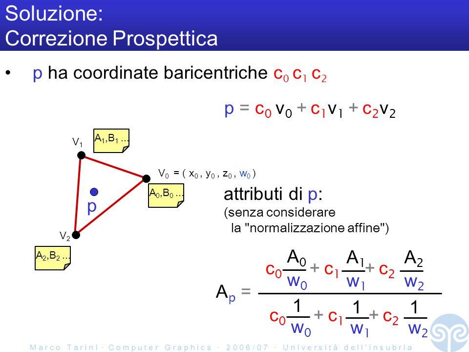 M a r c o T a r i n i C o m p u t e r G r a p h i c s 2 0 0 6 / 0 7 U n i v e r s i t à d e l l I n s u b r i a Soluzione: Correzione Prospettica p ha coordinate baricentriche c 0 c 1 c 2 V0V0 V2V2 V1V1 A 0,B 0...