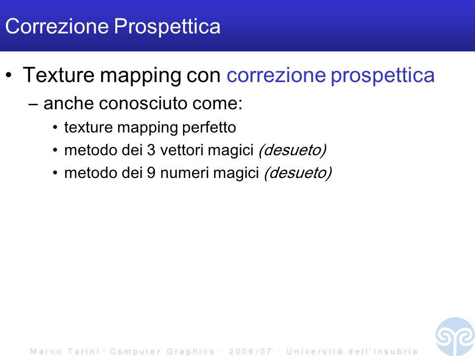 M a r c o T a r i n i C o m p u t e r G r a p h i c s 2 0 0 6 / 0 7 U n i v e r s i t à d e l l I n s u b r i a Correzione Prospettica Texture mapping con correzione prospettica –anche conosciuto come: texture mapping perfetto metodo dei 3 vettori magici (desueto) metodo dei 9 numeri magici (desueto)
