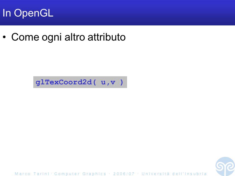 M a r c o T a r i n i C o m p u t e r G r a p h i c s 2 0 0 6 / 0 7 U n i v e r s i t à d e l l I n s u b r i a In OpenGL Come ogni altro attributo glTexCoord2d( u,v )