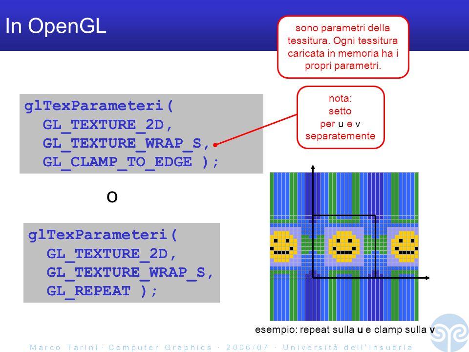 M a r c o T a r i n i C o m p u t e r G r a p h i c s 2 0 0 6 / 0 7 U n i v e r s i t à d e l l I n s u b r i a In OpenGL glTexParameteri( GL_TEXTURE_2D, GL_TEXTURE_WRAP_S, GL_CLAMP_TO_EDGE ); glTexParameteri( GL_TEXTURE_2D, GL_TEXTURE_WRAP_S, GL_REPEAT ); o nota: setto per u e v separatemente sono parametri della tessitura.