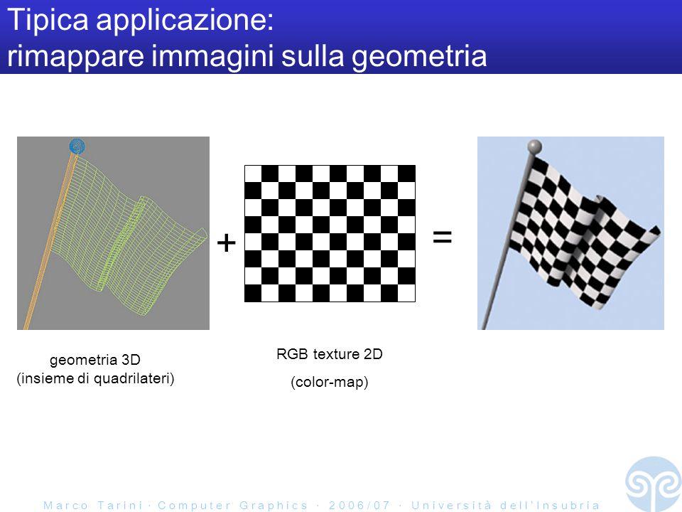 M a r c o T a r i n i C o m p u t e r G r a p h i c s 2 0 0 6 / 0 7 U n i v e r s i t à d e l l I n s u b r i a Tipica applicazione: rimappare immagini sulla geometria geometria 3D (insieme di quadrilateri) + RGB texture 2D (color-map) =
