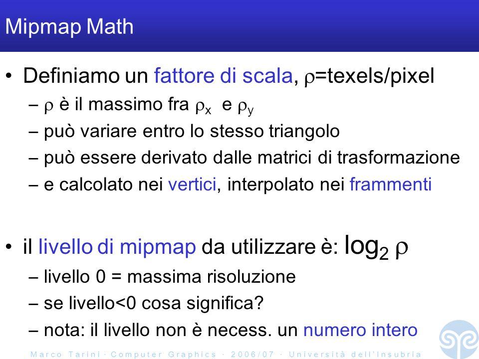 M a r c o T a r i n i C o m p u t e r G r a p h i c s 2 0 0 6 / 0 7 U n i v e r s i t à d e l l I n s u b r i a Mipmap Math Definiamo un fattore di scala, =texels/pixel – è il massimo fra x e y –può variare entro lo stesso triangolo –può essere derivato dalle matrici di trasformazione –e calcolato nei vertici, interpolato nei frammenti il livello di mipmap da utilizzare è: log 2 –livello 0 = massima risoluzione –se livello<0 cosa significa.
