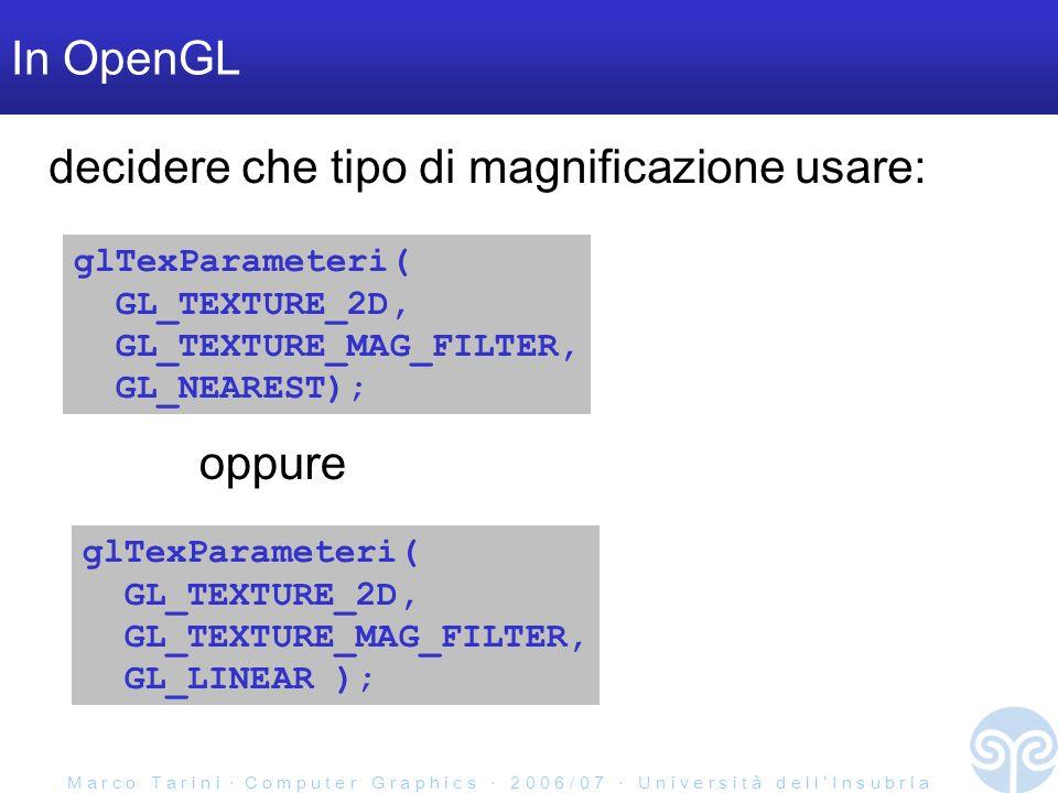M a r c o T a r i n i C o m p u t e r G r a p h i c s 2 0 0 6 / 0 7 U n i v e r s i t à d e l l I n s u b r i a In OpenGL glTexParameteri( GL_TEXTURE_2D, GL_TEXTURE_MAG_FILTER, GL_NEAREST); glTexParameteri( GL_TEXTURE_2D, GL_TEXTURE_MAG_FILTER, GL_LINEAR ); oppure decidere che tipo di magnificazione usare:
