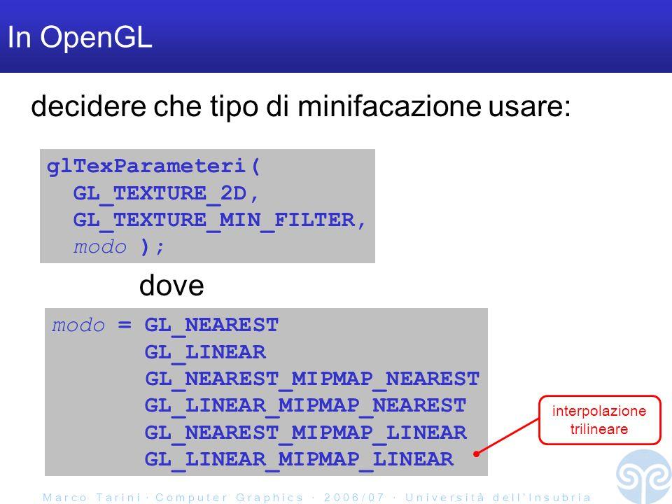 M a r c o T a r i n i C o m p u t e r G r a p h i c s 2 0 0 6 / 0 7 U n i v e r s i t à d e l l I n s u b r i a In OpenGL glTexParameteri( GL_TEXTURE_2D, GL_TEXTURE_MIN_FILTER, modo ); modo = GL_NEAREST GL_LINEAR GL_NEAREST_MIPMAP_NEAREST GL_LINEAR_MIPMAP_NEAREST GL_NEAREST_MIPMAP_LINEAR GL_LINEAR_MIPMAP_LINEAR dove decidere che tipo di minifacazione usare: interpolazione trilineare