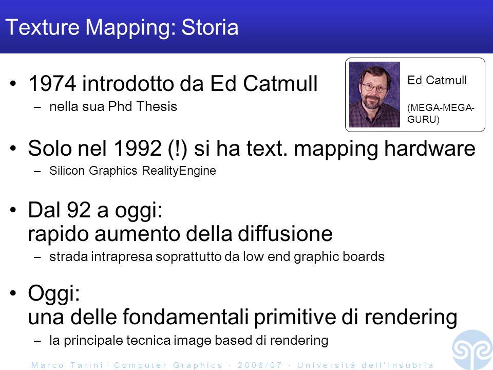 M a r c o T a r i n i C o m p u t e r G r a p h i c s 2 0 0 6 / 0 7 U n i v e r s i t à d e l l I n s u b r i a Texture Mapping: Storia 1974 introdotto da Ed Catmull –nella sua Phd Thesis Solo nel 1992 (!) si ha text.